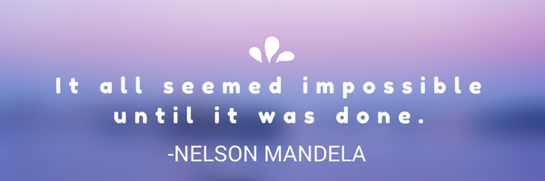 It all seemed impossible until it was done.- nelson Mandela